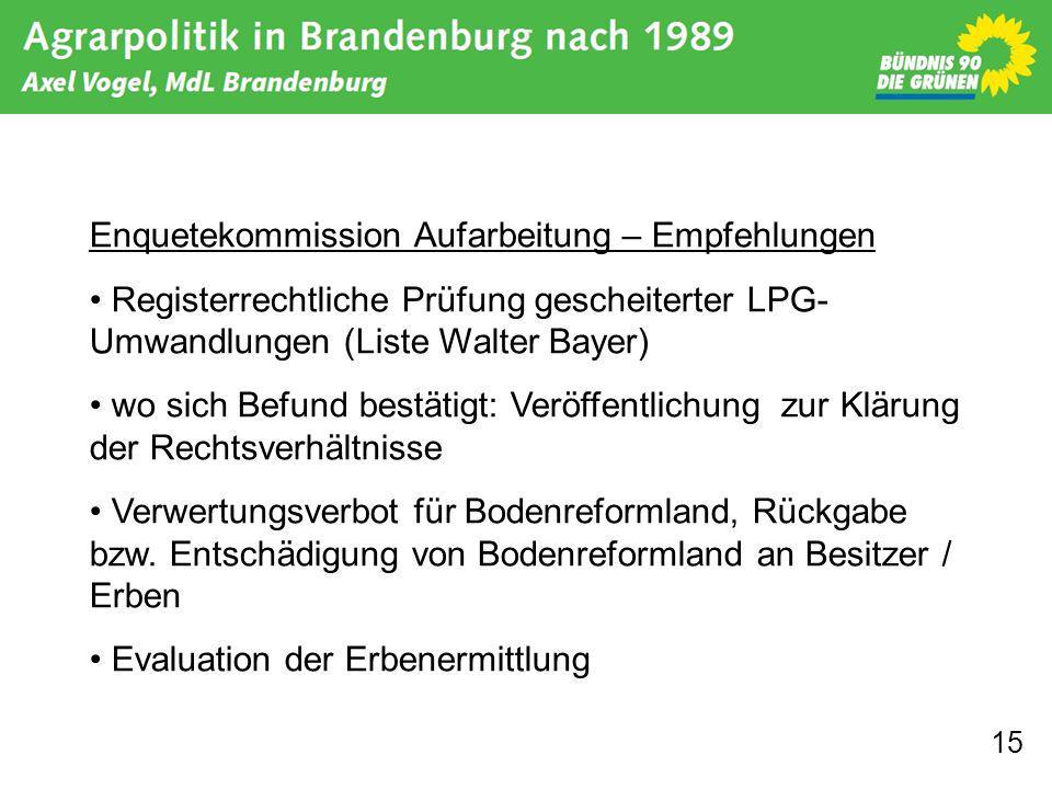 15 Enquetekommission Aufarbeitung – Empfehlungen Registerrechtliche Prüfung gescheiterter LPG- Umwandlungen (Liste Walter Bayer) wo sich Befund bestätigt: Veröffentlichung zur Klärung der Rechtsverhältnisse Verwertungsverbot für Bodenreformland, Rückgabe bzw.