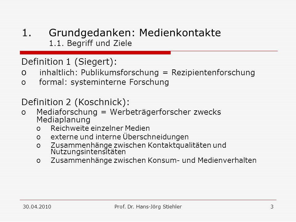 30.04.2010Prof. Dr. Hans-Jörg Stiehler3 1.Grundgedanken: Medienkontakte 1.1. Begriff und Ziele Definition 1 (Siegert): o inhaltlich: Publikumsforschun