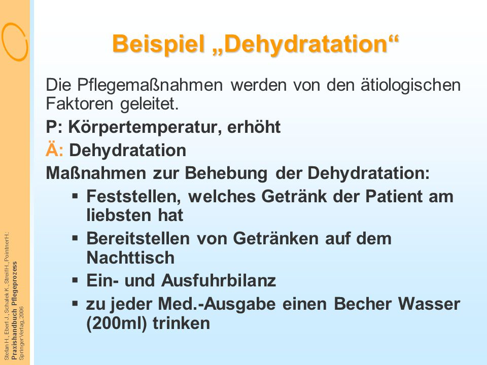 """Stefan H., Eberl J., Schalek K., Streif H., Pointner H.: Praxishandbuch Pflegeprozess Springer Verlag, 2006 Beispiel """"Dehydratation"""" Die Pflegemaßnahm"""