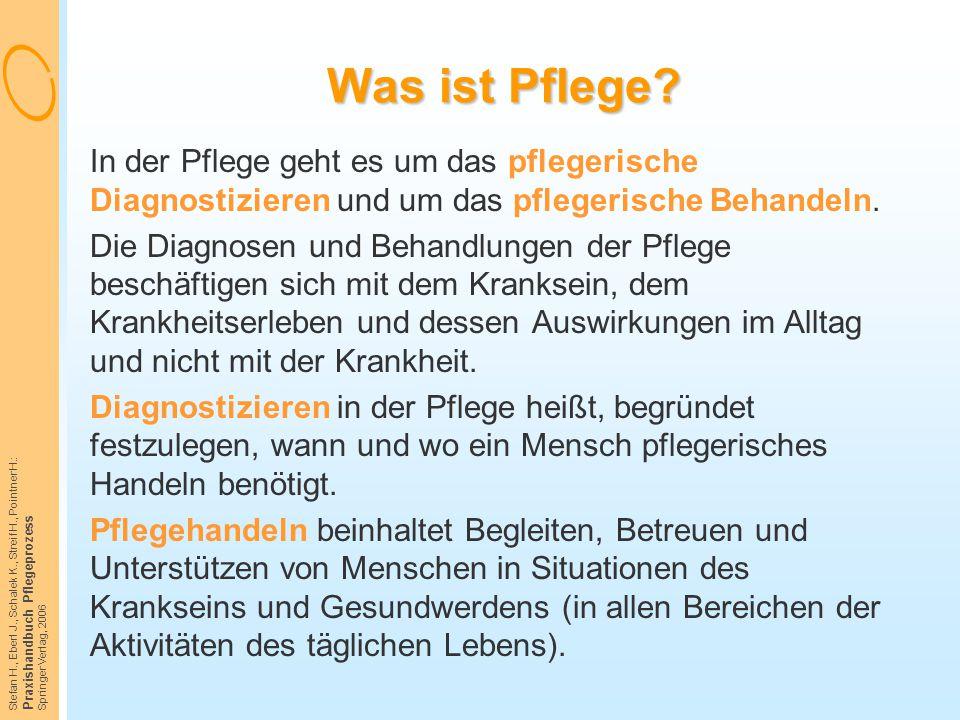 Stefan H., Eberl J., Schalek K., Streif H., Pointner H.: Praxishandbuch Pflegeprozess Springer Verlag, 2006 Was ist Pflege? In der Pflege geht es um d