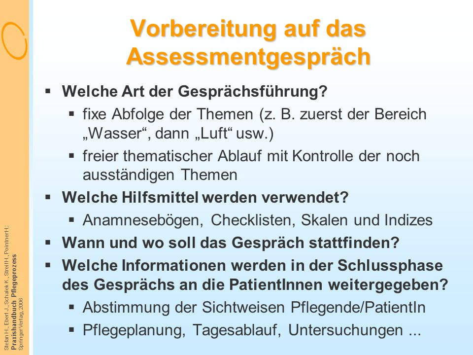 Stefan H., Eberl J., Schalek K., Streif H., Pointner H.: Praxishandbuch Pflegeprozess Springer Verlag, 2006 Vorbereitung auf das Assessmentgespräch 