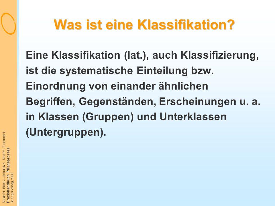 Stefan H., Eberl J., Schalek K., Streif H., Pointner H.: Praxishandbuch Pflegeprozess Springer Verlag, 2006 Was ist eine Klassifikation? Eine Klassifi