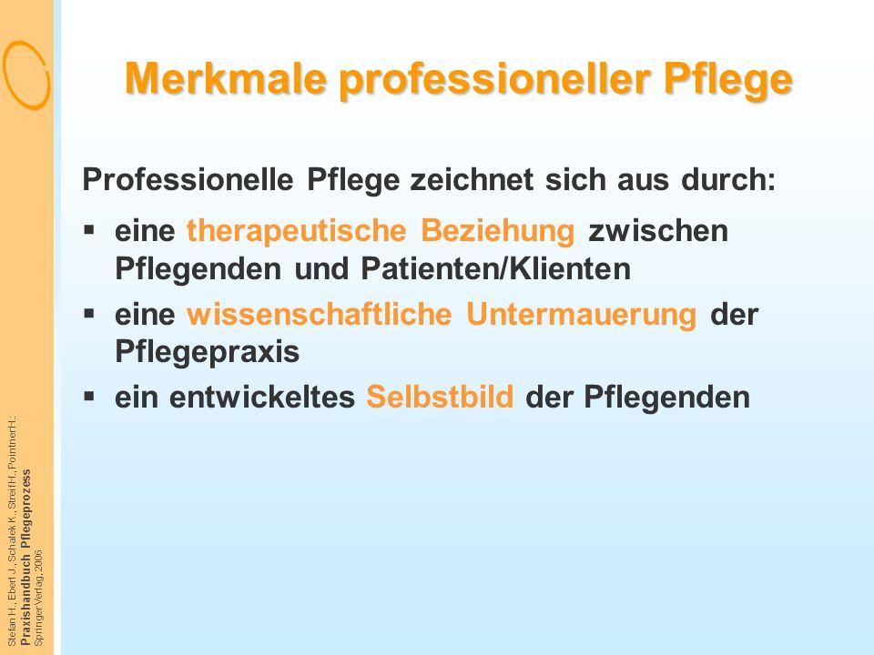 Stefan H., Eberl J., Schalek K., Streif H., Pointner H.: Praxishandbuch Pflegeprozess Springer Verlag, 2006 Merkmale professioneller Pflege Profession