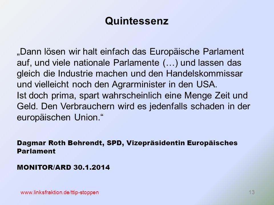 """www.linksfraktion.de/ttip-stoppen13 """"Dann lösen wir halt einfach das Europäische Parlament auf, und viele nationale Parlamente (…) und lassen das gleich die Industrie machen und den Handelskommissar und vielleicht noch den Agrarminister in den USA."""
