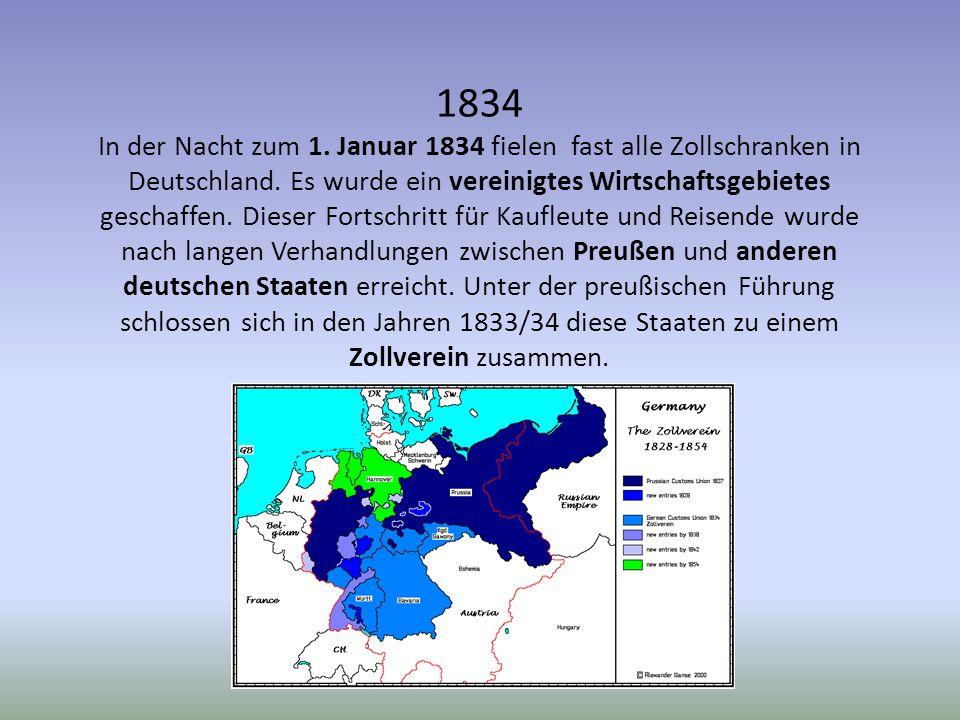 1834 In der Nacht zum 1. Januar 1834 fielen fast alle Zollschranken in Deutschland. Es wurde ein vereinigtes Wirtschaftsgebietes geschaffen. Dieser Fo
