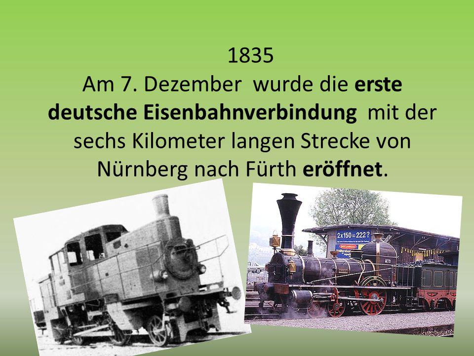 1835 Am 7. Dezember wurde die erste deutsche Eisenbahnverbindung mit der sechs Kilometer langen Strecke von Nürnberg nach Fürth eröffnet.