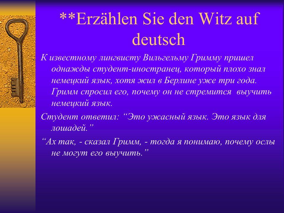 **Erzählen Sie den Witz auf deutsch К известному лингвисту Вильгельму Гримму пришел однажды студент-иностранец, который плохо знал немецкий язык, хотя