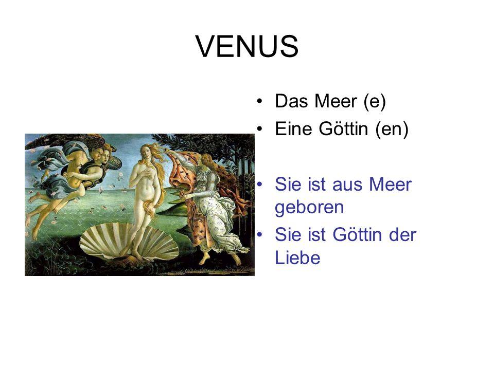 VENUS Das Meer (e) Eine Göttin (en) Sie ist aus Meer geboren Sie ist Göttin der Liebe