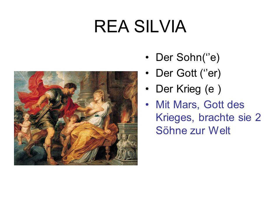 REA SILVIA Der Sohn(''e) Der Gott (''er) Der Krieg (e ) Mit Mars, Gott des Krieges, brachte sie 2 Söhne zur Welt