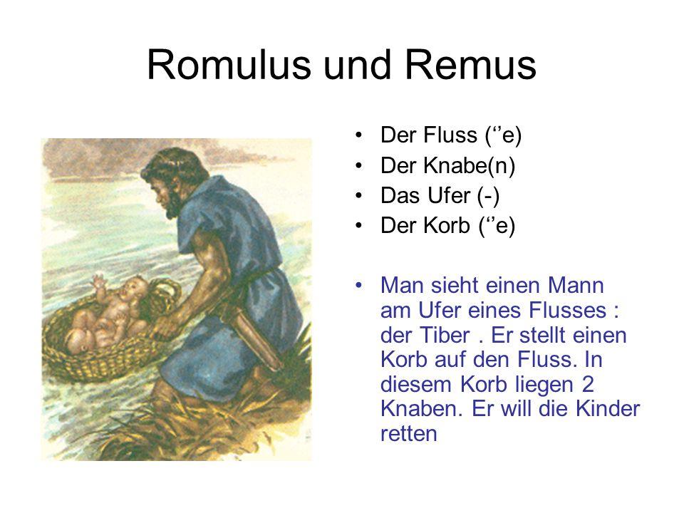 Romulus und Remus Der Fluss (''e) Der Knabe(n) Das Ufer (-) Der Korb (''e) Man sieht einen Mann am Ufer eines Flusses : der Tiber. Er stellt einen Kor