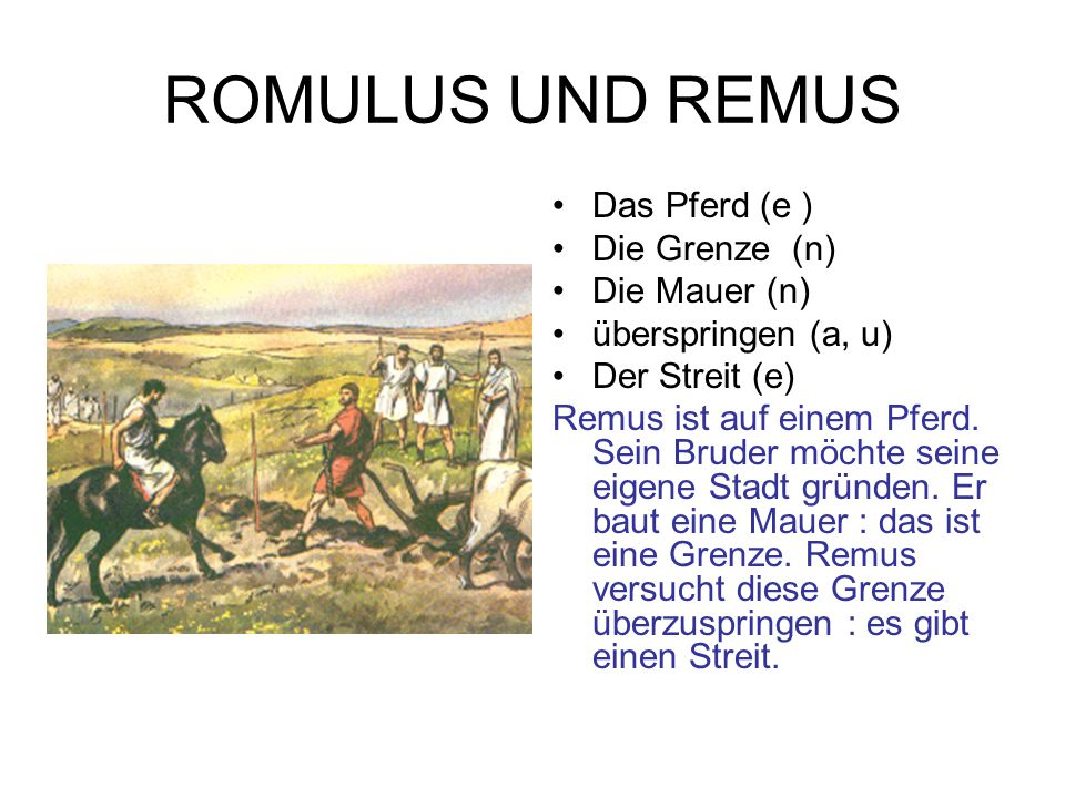 ROMULUS UND REMUS Das Pferd (e ) Die Grenze (n) Die Mauer (n) überspringen (a, u) Der Streit (e) Remus ist auf einem Pferd. Sein Bruder möchte seine e
