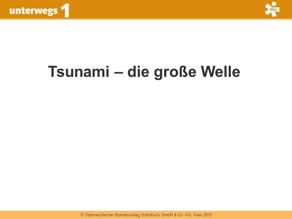 © Österreichischer Bundesverlag Schulbuch GmbH & Co. KG, Wien 2015 Tsunami – die große Welle