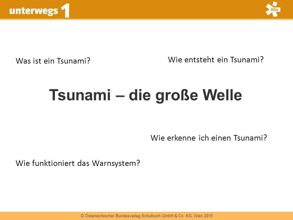 © Österreichischer Bundesverlag Schulbuch GmbH & Co. KG, Wien 2015 Tsunami – die große Welle Was ist ein Tsunami? Wie entsteht ein Tsunami? Wie funkti