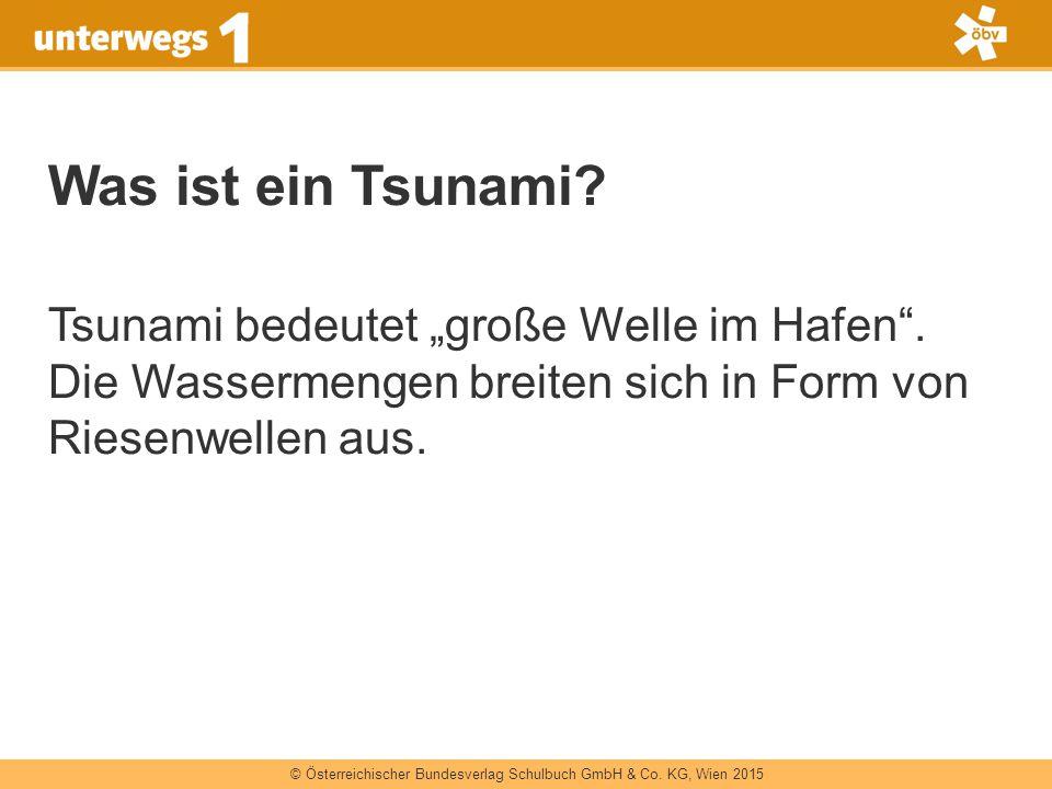 """© Österreichischer Bundesverlag Schulbuch GmbH & Co. KG, Wien 2015 Was ist ein Tsunami? Tsunami bedeutet """"große Welle im Hafen"""". Die Wassermengen brei"""