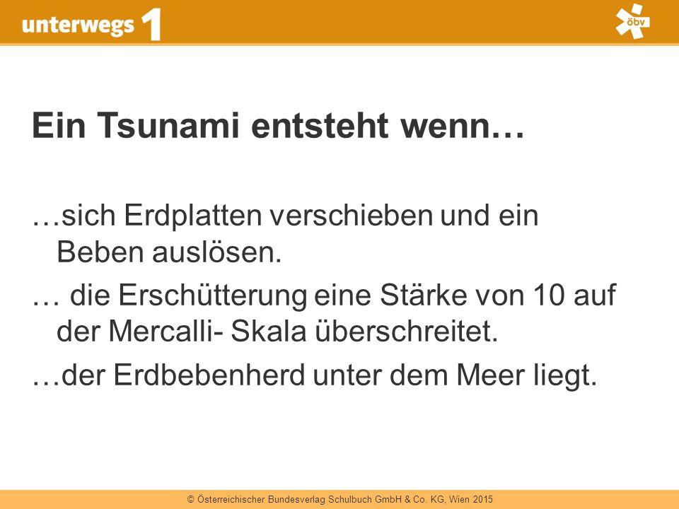 © Österreichischer Bundesverlag Schulbuch GmbH & Co. KG, Wien 2015 Ein Tsunami entsteht wenn… …sich Erdplatten verschieben und ein Beben auslösen. … d