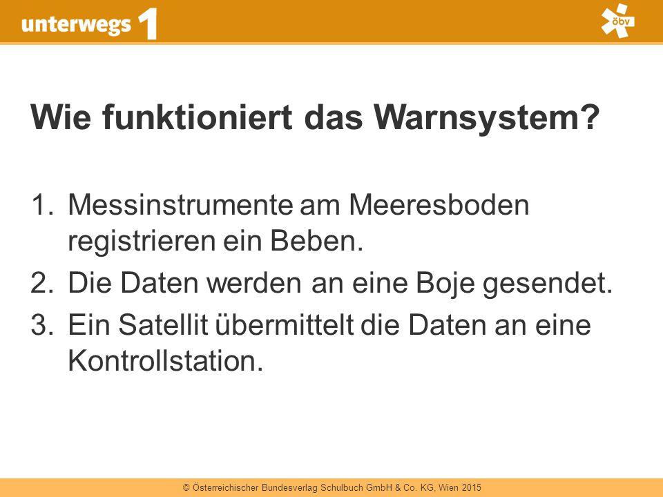 © Österreichischer Bundesverlag Schulbuch GmbH & Co. KG, Wien 2015 Wie funktioniert das Warnsystem? 1.Messinstrumente am Meeresboden registrieren ein