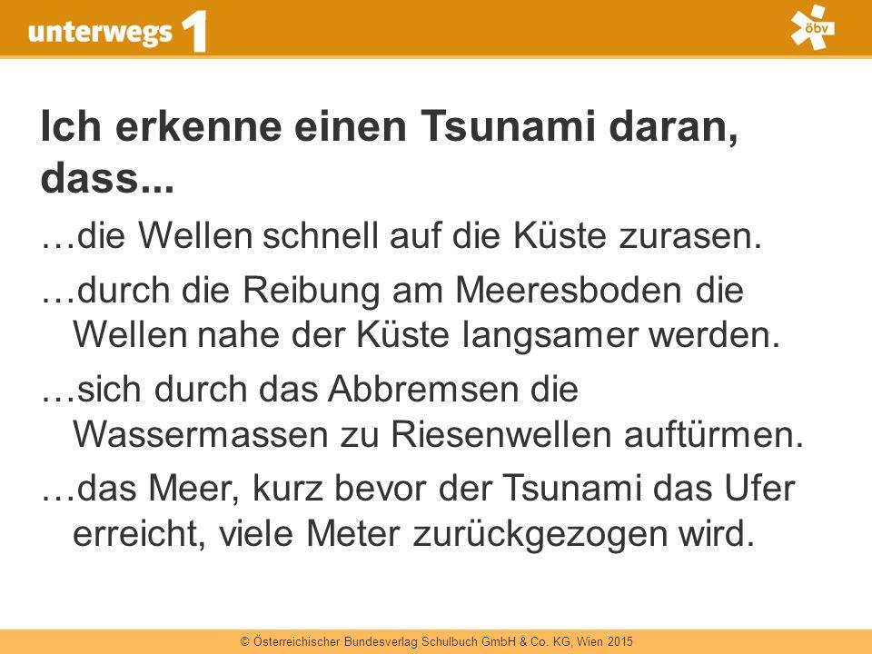 © Österreichischer Bundesverlag Schulbuch GmbH & Co. KG, Wien 2015 Ich erkenne einen Tsunami daran, dass... …die Wellen schnell auf die Küste zurasen.