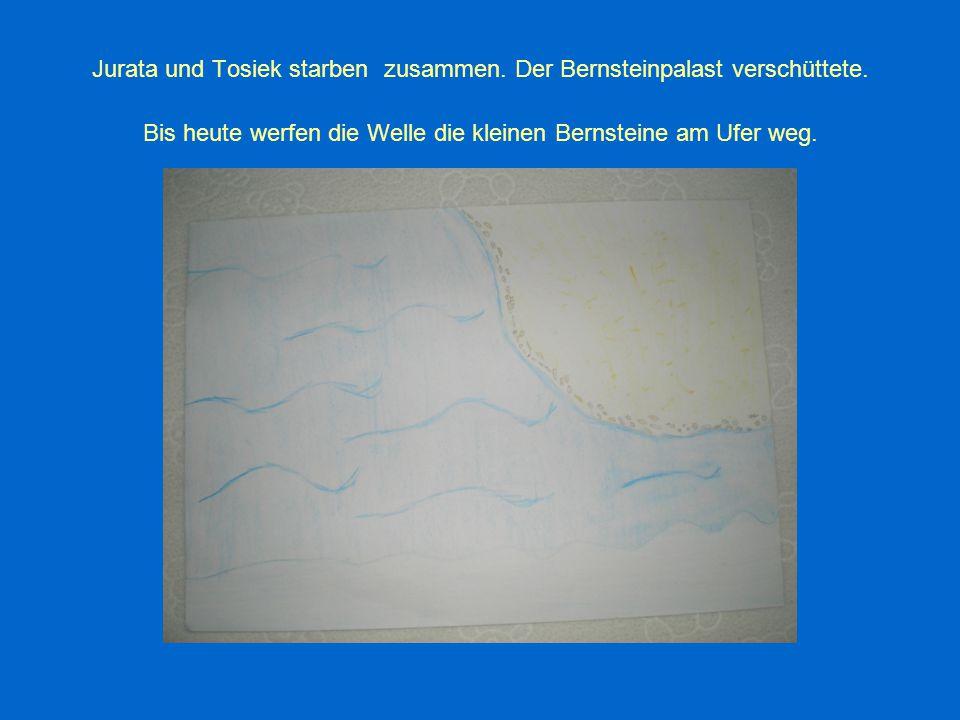 Jurata und Tosiek starben zusammen. Der Bernsteinpalast verschüttete. Bis heute werfen die Welle die kleinen Bernsteine am Ufer weg.