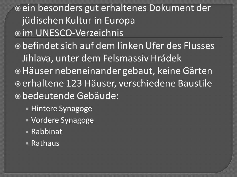  ein besonders gut erhaltenes Dokument der jüdischen Kultur in Europa  im UNESCO-Verzeichnis  befindet sich auf dem linken Ufer des Flusses Jihlava, unter dem Felsmassiv Hrádek  Häuser nebeneinander gebaut, keine Gärten  erhaltene 123 Häuser, verschiedene Baustile  bedeutende Gebäude: Hintere Synagoge Vordere Synagoge Rabbinat Rathaus