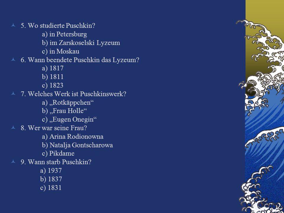 5. Wo studierte Puschkin. a) in Petersburg b) im Zarskoselski Lyzeum c) in Moskau 6.