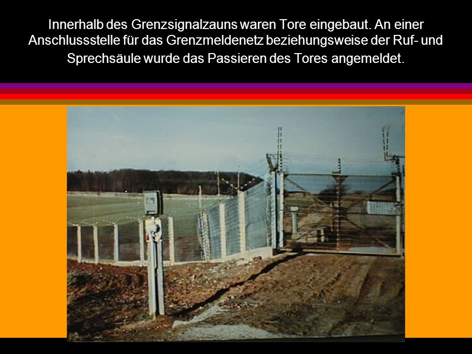 Innerhalb des Grenzsignalzauns waren Tore eingebaut. An einer Anschlussstelle für das Grenzmeldenetz beziehungsweise der Ruf- und Sprechsäule wurde da