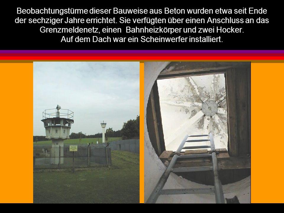 Beobachtungstürme dieser Bauweise aus Beton wurden etwa seit Ende der sechziger Jahre errichtet. Sie verfügten über einen Anschluss an das Grenzmelden
