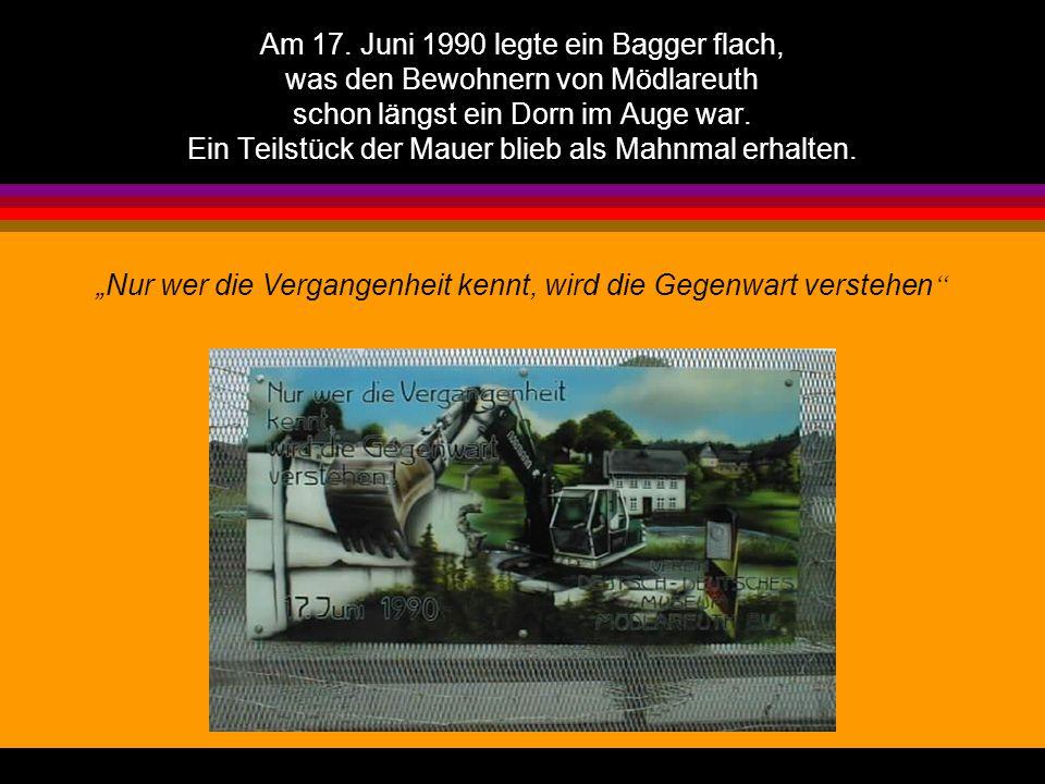 Am 17. Juni 1990 legte ein Bagger flach, was den Bewohnern von Mödlareuth schon längst ein Dorn im Auge war. Ein Teilstück der Mauer blieb als Mahnmal