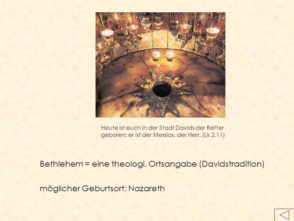 Heute ist euch in der Stadt Davids der Retter geboren; er ist der Messias, der Herr. (Lk 2,11) Bethlehem = eine theologi. Ortsangabe (Davidstradition)