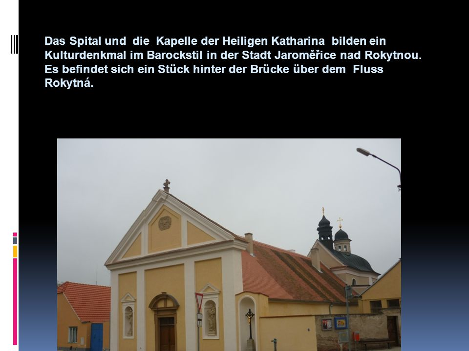 Geschichte  Die gegenwärtige Gestalt hat das Spital mit der Kapelle der heiligen Katharina im Jahre 1672 gewonnen.Johannes Kreutz (Crux),Hofmeister bei Johannes Antonius von Questenberg, liess sie bauen.