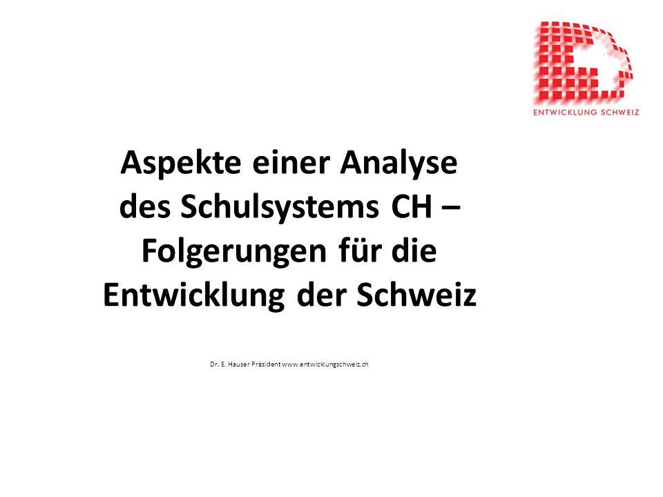 Aspekte einer Analyse des Schulsystems CH – Folgerungen für die Entwicklung der Schweiz Dr. E. Hauser Präsident www.entwicklungschweiz.ch