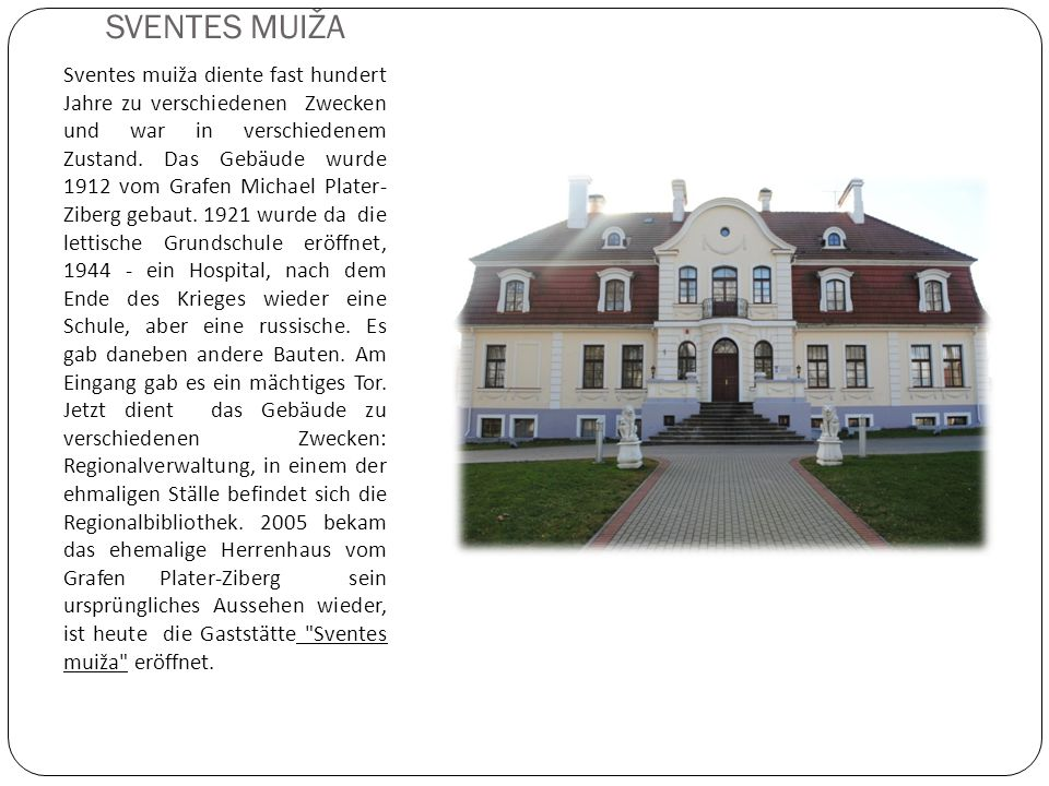 SVENTES MUIŽA Sventes muiža diente fast hundert Jahre zu verschiedenen Zwecken und war in verschiedenem Zustand. Das Gebäude wurde 1912 vom Grafen Mic