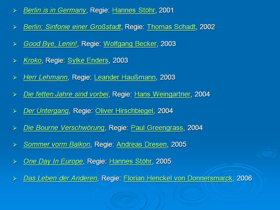  Berlin is in Germany, Regie: Hannes Stöhr, 2001 Berlin is in GermanyHannes Stöhr Berlin is in GermanyHannes Stöhr  Berlin: Sinfonie einer Großstadt, Regie: Thomas Schadt, 2002 Berlin: Sinfonie einer GroßstadtThomas Schadt Berlin: Sinfonie einer GroßstadtThomas Schadt  Good Bye, Lenin!, Regie: Wolfgang Becker, 2003 Good Bye, Lenin!Wolfgang Becker Good Bye, Lenin!Wolfgang Becker  Kroko, Regie: Sylke Enders, 2003 KrokoSylke Enders KrokoSylke Enders  Herr Lehmann, Regie: Leander Haußmann, 2003 Herr LehmannLeander Haußmann Herr LehmannLeander Haußmann  Die fetten Jahre sind vorbei, Regie: Hans Weingartner, 2004 Die fetten Jahre sind vorbeiHans Weingartner Die fetten Jahre sind vorbeiHans Weingartner  Der Untergang, Regie: Oliver Hirschbiegel, 2004 Der UntergangOliver Hirschbiegel Der UntergangOliver Hirschbiegel  Die Bourne Verschwörung, Regie: Paul Greengrass, 2004 Die Bourne VerschwörungPaul Greengrass Die Bourne VerschwörungPaul Greengrass  Sommer vorm Balkon, Regie: Andreas Dresen, 2005 Sommer vorm BalkonAndreas Dresen Sommer vorm BalkonAndreas Dresen  One Day In Europe, Regie: Hannes Stöhr, 2005 One Day In EuropeHannes Stöhr One Day In EuropeHannes Stöhr  Das Leben der Anderen, Regie: Florian Henckel von Donnersmarck, 2006 Das Leben der AnderenFlorian Henckel von Donnersmarck Das Leben der AnderenFlorian Henckel von Donnersmarck