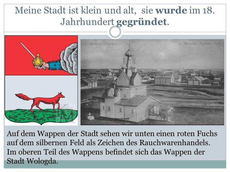 Meine Stadt ist klein und alt, sie wurde im 18. Jahrhundert gegründet.