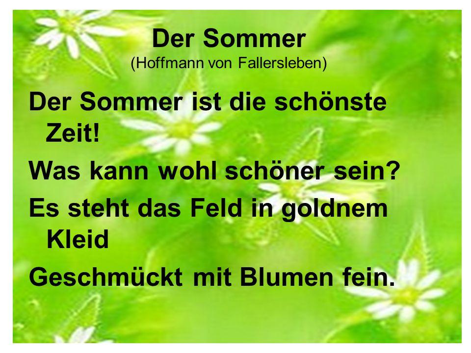 Der Sommer (Hoffmann von Fallersleben) Der Sommer ist die schönste Zeit! Was kann wohl schöner sein? Es steht das Feld in goldnem Kleid Geschmückt mit