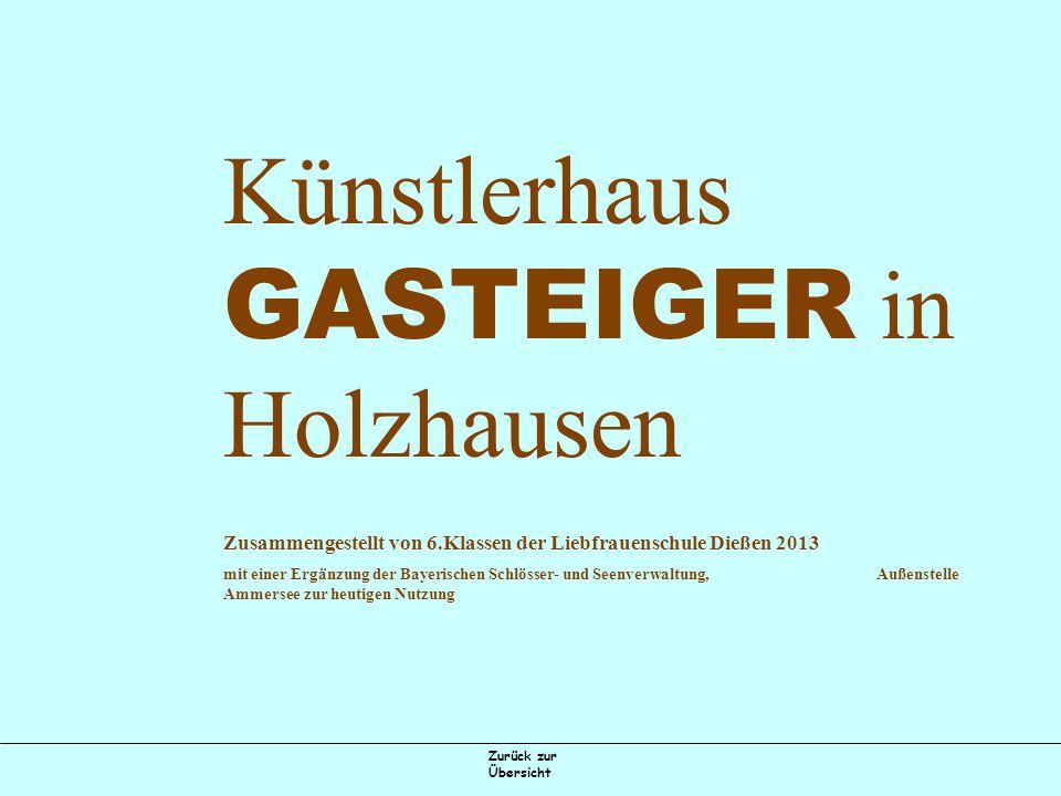 Zurück zur Übersicht Künstlerhaus GASTEIGER in Holzhausen Zusammengestellt von 6.Klassen der Liebfrauenschule Dießen 2013 mit einer Ergänzung der Bayerischen Schlösser- und Seenverwaltung, Außenstelle Ammersee zur heutigen Nutzung