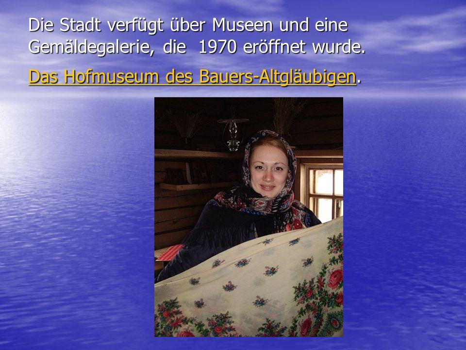 Die Stadt verfügt über Museen und eine Gemäldegalerie, die 1970 eröffnet wurde. Das Hofmuseum des Bauers-Altgläubigen. Das Hofmuseum des Bauers-Altglä
