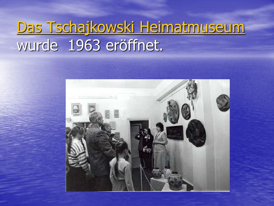 Das Tschajkowski Heimatmuseum Das Tschajkowski Heimatmuseum wurde 1963 eröffnet. Das Tschajkowski Heimatmuseum