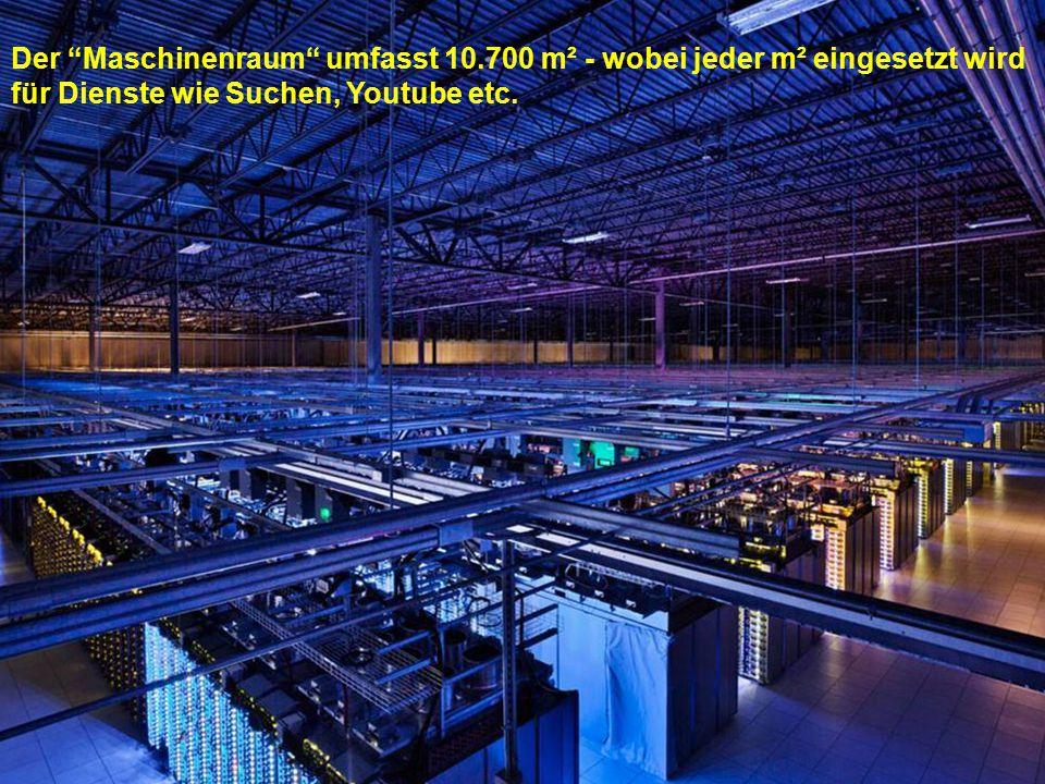 Der Maschinenraum umfasst 10.700 m² - wobei jeder m² eingesetzt wird für Dienste wie Suchen, Youtube etc.