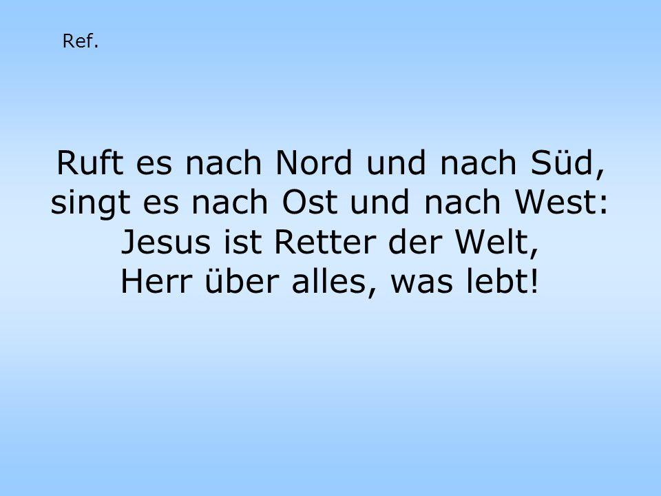 Ruft es nach Nord und nach Süd, singt es nach Ost und nach West: Jesus ist Retter der Welt, Herr über alles, was lebt.