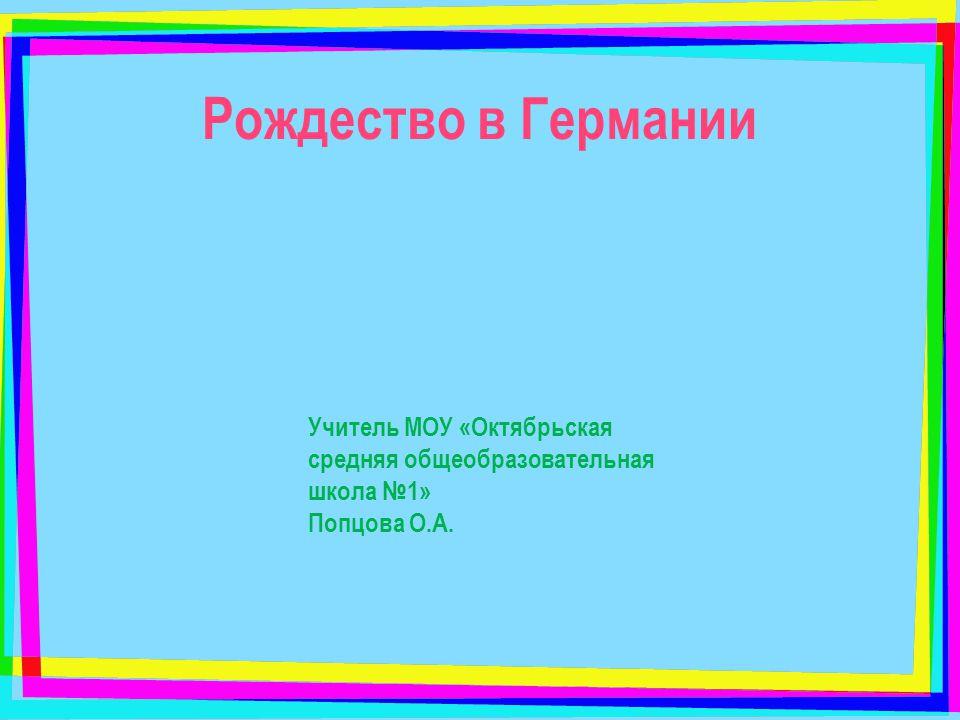 Рождество в Германии Учитель МОУ «Октябрьская средняя общеобразовательная школа №1» Попцова О.А.