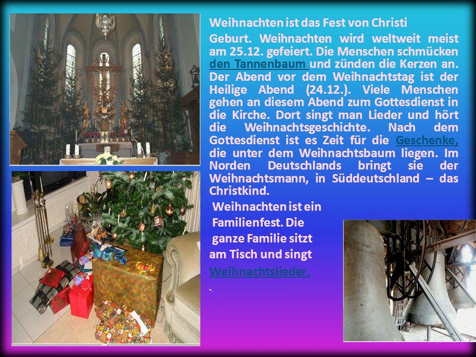 Weihnachten ist das Fest von Christi Geburt. Weihnachten wird weltweit meist am 25.12.