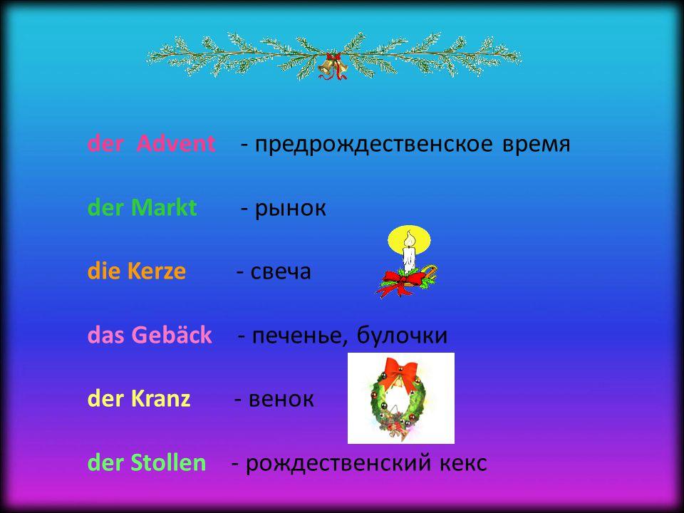 der Advent - предрождественское время der Markt - рынок die Kerze - свеча das Gebäck - печенье, булочки der Kranz - венок der Stollen - рождественский кекс