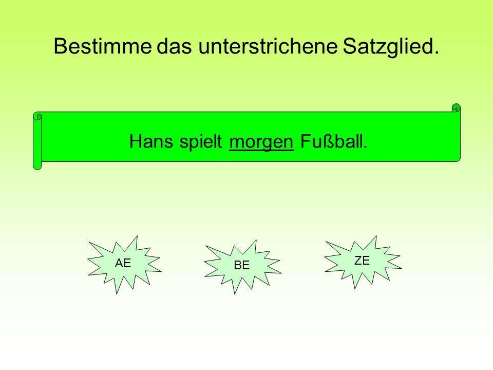 Bestimme das unterstrichene Satzglied. Hans spielt morgen Fußball. AE BE ZE