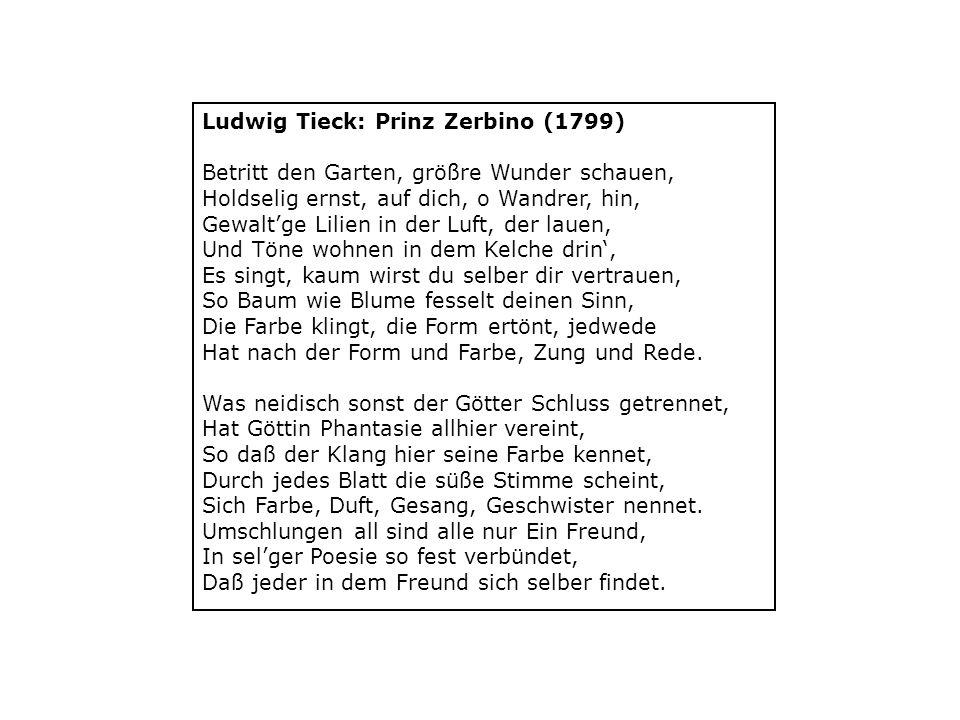 Ludwig Tieck: Prinz Zerbino (1799) Betritt den Garten, größre Wunder schauen, Holdselig ernst, auf dich, o Wandrer, hin, Gewalt'ge Lilien in der Luft, der lauen, Und Töne wohnen in dem Kelche drin', Es singt, kaum wirst du selber dir vertrauen, So Baum wie Blume fesselt deinen Sinn, Die Farbe klingt, die Form ertönt, jedwede Hat nach der Form und Farbe, Zung und Rede.