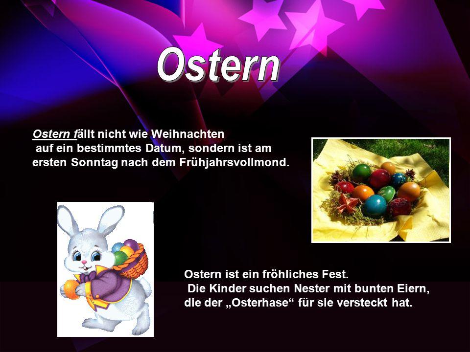 Ostern fällt nicht wie Weihnachten auf ein bestimmtes Datum, sondern ist am ersten Sonntag nach dem Frühjahrsvollmond. Ostern ist ein fröhliches Fest.
