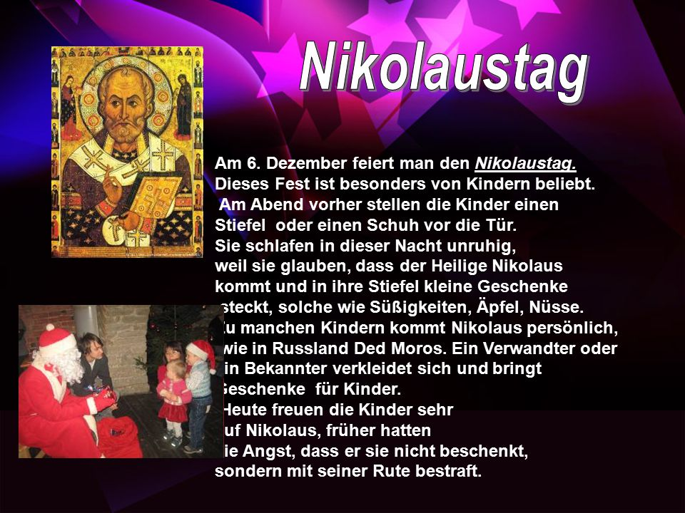 Am 6. Dezember feiert man den Nikolaustag. Dieses Fest ist besonders von Kindern beliebt. Am Abend vorher stellen die Kinder einen Stiefel oder einen