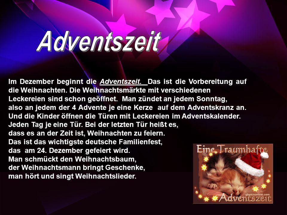 Im Dezember beginnt die Adventszeit. Das ist die Vorbereitung auf die Weihnachten. Die Weihnachtsmärkte mit verschiedenen Leckereien sind schon geöffn