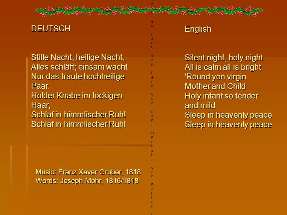 DEUTSCHMusic: Franz Xaver Gruber, 1818Words: Joseph Mohr, 1816/1818Stille Nacht, heilige Nacht,Alles schläft; einsam wachtNur das traute hochheilige P