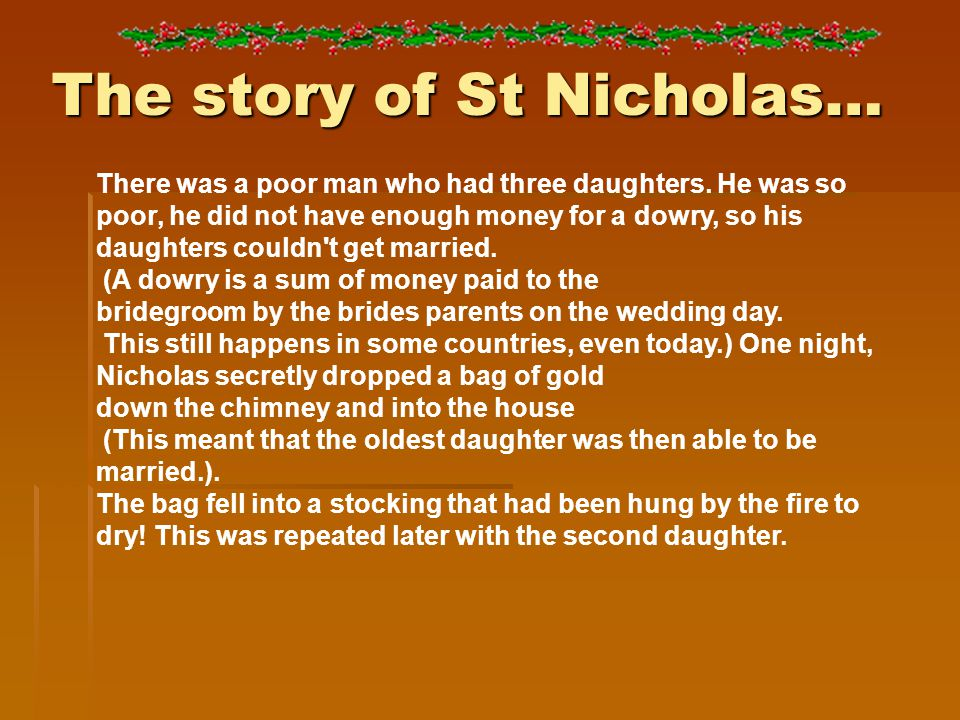 The story of St Nicholas… There was a poor man who had three daughters. He was so poor, he did not have enough money for a dowry, so his daughters cou