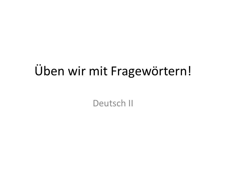 Üben wir mit Fragewörtern! Deutsch II